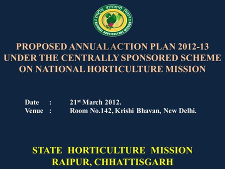 PROPOSED ANNUAL ACTION PLAN 2012-13 UNDER THE CENTRALLY SPONSORED SCHEME ON NATIONAL HORTICULTURE MISSION Date :21 st March 2012. Venue :Room No.142, Krishi.
