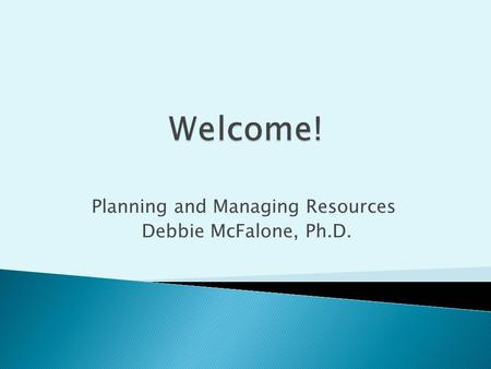 Planning and Managing Resources Debbie McFalone, Ph.D.