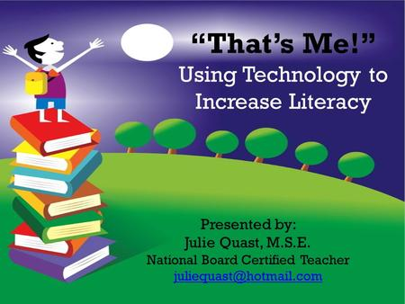 """That's Me!"" Using Technology to Increase Literacy Presented by: Julie Quast, M.S.E. National Board Certified Teacher"