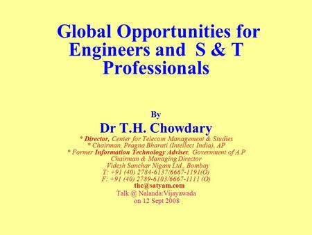 Global Opportunities for Engineers and S & T Professionals By Dr T.H. Chowdary * Director, Center for Telecom Management & Studies * Chairman, Pragna Bharati.