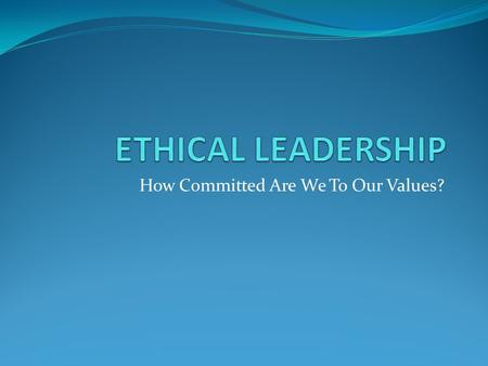 "How Committed Are We To Our Values?. Purpose Statement: ""Gain insight into our values and how those values influence and foster a culture of ethical Leadership"""