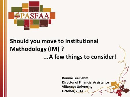 Should you move to Institutional Methodology (IM) ?...A few things to consider! Bonnie Lee Behm Director of Financial Assistance Villanova University October,