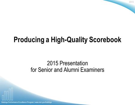 2015 Baldrige Performance Excellence Program | www.nist.gov/baldrige Producing a High-Quality Scorebook 2015 Presentation for Senior and Alumni Examiners.