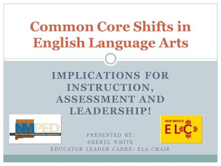 IMPLICATIONS FOR INSTRUCTION, ASSESSMENT AND LEADERSHIP! PRESENTED BY: SHERYL WHITE EDUCATOR LEADER CADRE- ELA CHAIR Common Core Shifts in English Language.