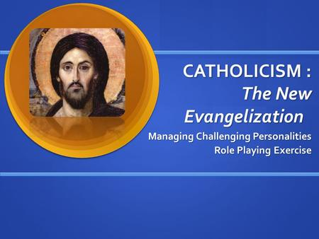 CATHOLICISM : The New Evangelization Managing Challenging Personalities Role Playing Exercise.
