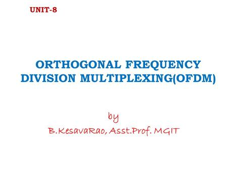 ORTHOGONAL FREQUENCY DIVISION MULTIPLEXING(OFDM) by B.KesavaRao, Asst.Prof. MGIT UNIT-8.