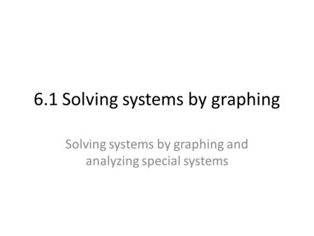 6.1 Solving systems by graphing Solving systems by graphing and analyzing special systems.