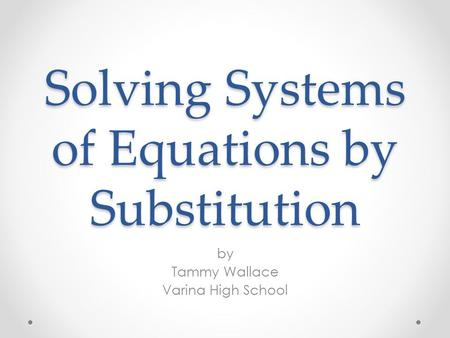 Solving Systems of Equations by Substitution by Tammy Wallace Varina High School.