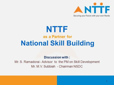 NTTF as a Partner for National Skill Building Discussion with : Mr. S. Ramadorai - Advisor to the PM on Skill Development Mr. M.V. Subbiah - Chairman NSDC.