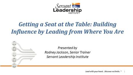 1 Lead with your heart. Discover no limits. ™ Getting a Seat at the Table: Building Influence by Leading from Where You Are Presented by Rodney Jackson,
