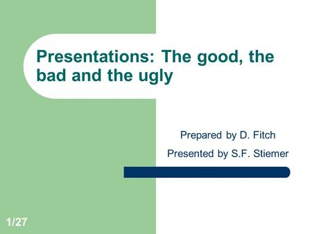 1/27 Presentations: The good, the bad and the ugly Prepared by D. Fitch Presented by S.F. Stiemer.