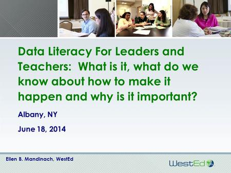 Data Literacy For Leaders and Teachers: What is it, what do we know about how to make it happen and why is it important? Albany, NY June 18, 2014 Ellen.