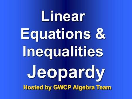 Linear Equations & Inequalities Hosted by GWCP Algebra Team Jeopardy.