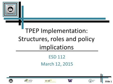 Slide 1 TPEP Implementation: Structures, roles and policy implications ESD 112 March 12, 2015.