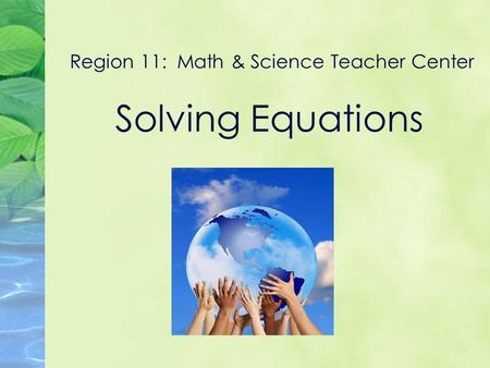 Region 11: Math & Science Teacher Center Solving Equations.