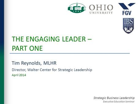 Strategic Business Leadership Executive Education Seminar THE ENGAGING LEADER – PART ONE Tim Reynolds, MLHR Director, Walter Center for Strategic Leadership.
