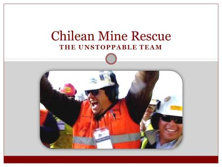 Chilean Mine Rescue THE UNSTOPPABLE TEAM. Getting Started 2.