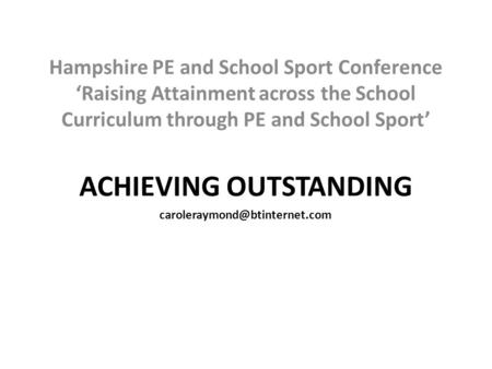 Hampshire PE and School Sport Conference 'Raising Attainment across the School Curriculum through PE and School Sport' ACHIEVING OUTSTANDING