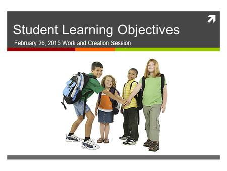  Student Learning Objectives February 26, 2015 Work and Creation Session.