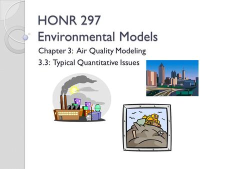 HONR 297 Environmental Models Chapter 3: Air Quality Modeling 3.3: Typical Quantitative Issues.