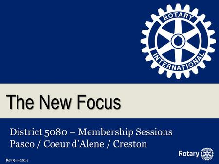 The New Focus District 5080 – Membership Sessions Pasco / Coeur d'Alene / Creston Rev 9-4-2014.