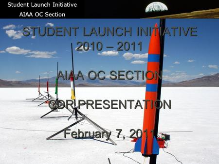 1 STUDENT LAUNCH INITIATIVE 2010 – 2011 AIAA OC SECTION CDR PRESENTATION February 7, 2011 \ Student Launch Initiative AIAA OC Section.