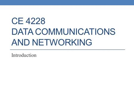 CE 4228 DATA COMMUNICATIONS AND NETWORKING Introduction.