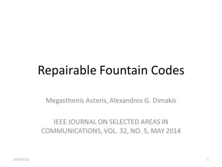 Repairable Fountain Codes Megasthenis Asteris, Alexandros G. Dimakis IEEE JOURNAL ON SELECTED AREAS IN COMMUNICATIONS, VOL. 32, NO. 5, MAY 2014 2014/5/221.
