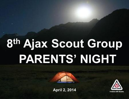 8 th Ajax Scout Group PARENTS' NIGHT April 2, 2014.