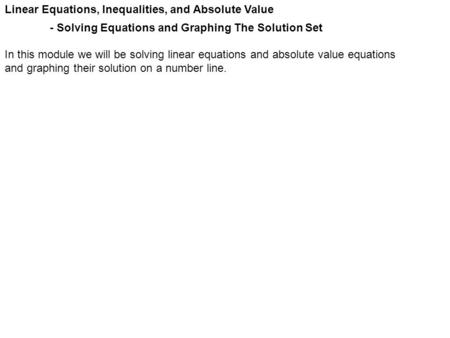 Linear Equations, Inequalities, and Absolute Value - Solving Equations and Graphing The Solution Set In this module we will be solving linear equations.