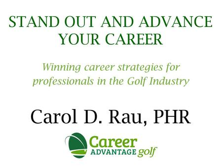 STAND OUT AND ADVANCE YOUR CAREER Winning career strategies for professionals in the Golf Industry Carol D. Rau, PHR.