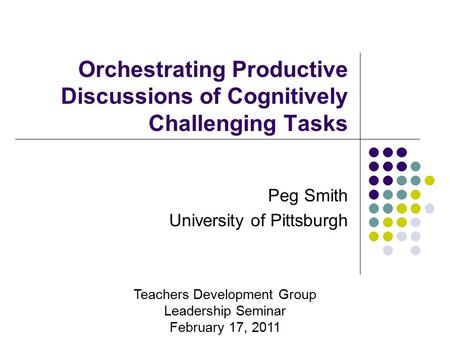 Orchestrating Productive Discussions of Cognitively Challenging Tasks Peg Smith University of Pittsburgh Teachers Development Group Leadership Seminar.