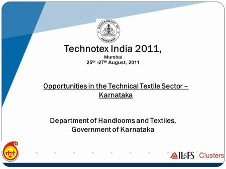 Department of Handlooms and Textiles, Government of Karnataka Technotex India 2011, Mumbai 25 th -27 th August, 2011 Opportunities in the Technical Textile.