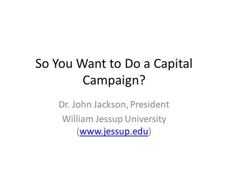 So You Want to Do a Capital Campaign? Dr. John Jackson, President William Jessup University (www.jessup.edu)www.jessup.edu.