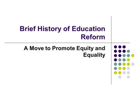 Brief History of Education Reform A Move to Promote Equity and Equality.