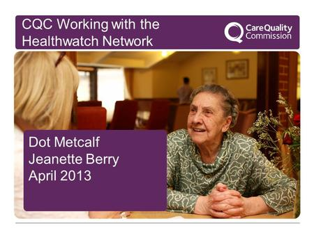 Dot Metcalf Jeanette Berry April 2013 CQC Working with the Healthwatch Network.