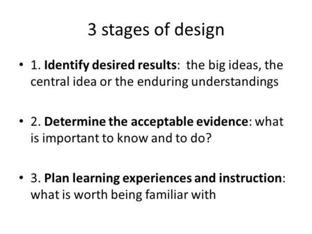 3 stages of design 1. Identify desired results: the big ideas, the central idea or the enduring understandings 2. Determine the acceptable evidence: what.