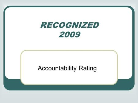 RECOGNIZED 2009 Accountability Rating. Basic Indicators EXEMPLARY: for every subject, at least 90% of the tested students pass the test RECOGNIZED**: