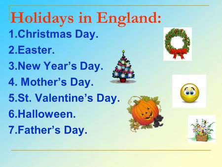 Holidays in England: 1.Christmas Day. 2.Easter. 3.New Year's Day. 4. Mother's Day. 5.St. Valentine's Day. 6.Halloween. 7.Father's Day.