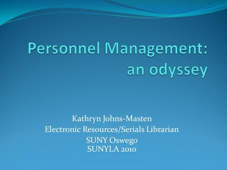 Kathryn Johns-Masten Electronic Resources/Serials Librarian SUNY Oswego SUNYLA 2010.