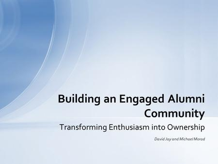 Transforming Enthusiasm into Ownership David Jay and Michael Morad Building an Engaged Alumni Community.