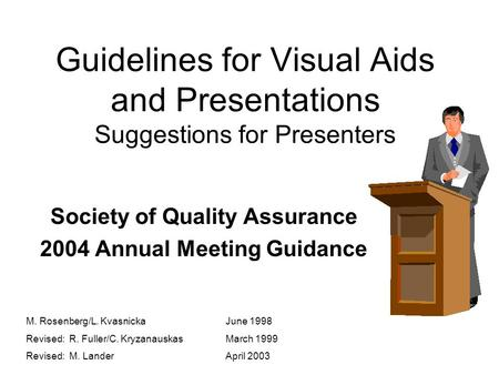 Guidelines for Visual Aids and Presentations Suggestions for Presenters Society of Quality Assurance 2004 Annual Meeting Guidance M. Rosenberg/L. KvasnickaJune.