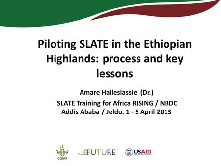 Piloting SLATE in the Ethiopian Highlands: process and key lessons Amare Haileslassie (Dr.) SLATE Training for Africa RISING / NBDC Addis Ababa / Jeldu.