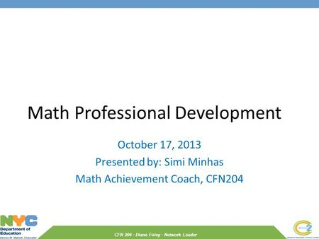 CFN 204 · Diane Foley · Network Leader Math Professional Development October 17, 2013 Presented by: Simi Minhas Math Achievement Coach, CFN204.
