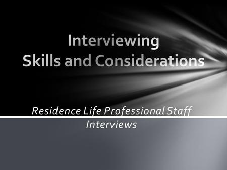 Residence Life Professional Staff Interviews. Things to think about 1. What skills are you developing in this process? 2. How could interviewing others.