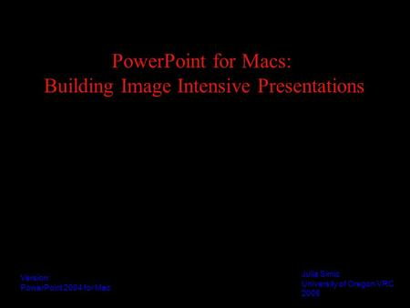 PowerPoint for Macs: Building Image Intensive Presentations Julia Simic University of Oregon VRC 2006 Version: PowerPoint 2004 for Mac.