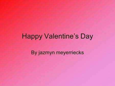 Happy Valentine's Day By jazmyn meyerriecks. Valentine's Day???? Valentine's Day is a day when love ones give things to each other basically it is a holiday.