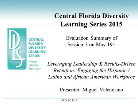 CFDLS © 2015 Central Florida Diversity Learning Series 2015 Evaluation Summary of Session 3 on May 19 th Leveraging Leadership & Results-Driven Retention: