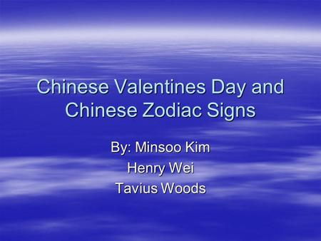 Chinese Valentines Day and Chinese Zodiac Signs By: Minsoo Kim Henry Wei Tavius Woods.