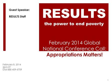 February 2014 Global National Conference Call: Appropriations Matters! February 8, 2014 2pm ET Dial 888 409-6709 RESULTS the power to end poverty Guest.